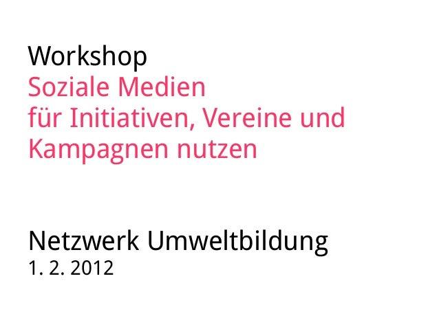 Workshop Soziale Medien für Initiativen, Vereine und Kampagnen nutzen Netzwerk Umweltbildung 1. 2. 2012