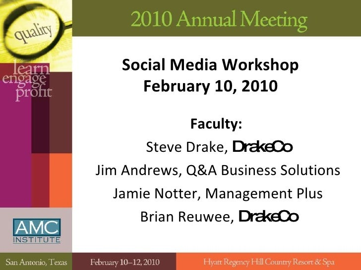 Social Media Workshop February 10, 2010 Faculty:   Steve Drake,  DrakeCo Jim Andrews, Q&A Business Solutions Jamie Notter,...