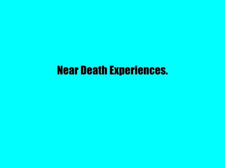 Near Death Experiences.
