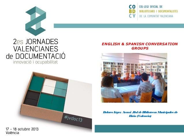 ENGLISH & SPANISH CONVERSATION GROUPS  Dolores L ópez Asensi .R de B ed ibliotecas M unicipales de L líria (Valencia)