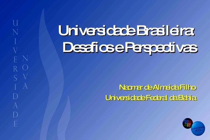 Universidade Brasileira:  Desafios e Perspectivas  Naomar de Almeida Filho Universidade Federal da Bahia