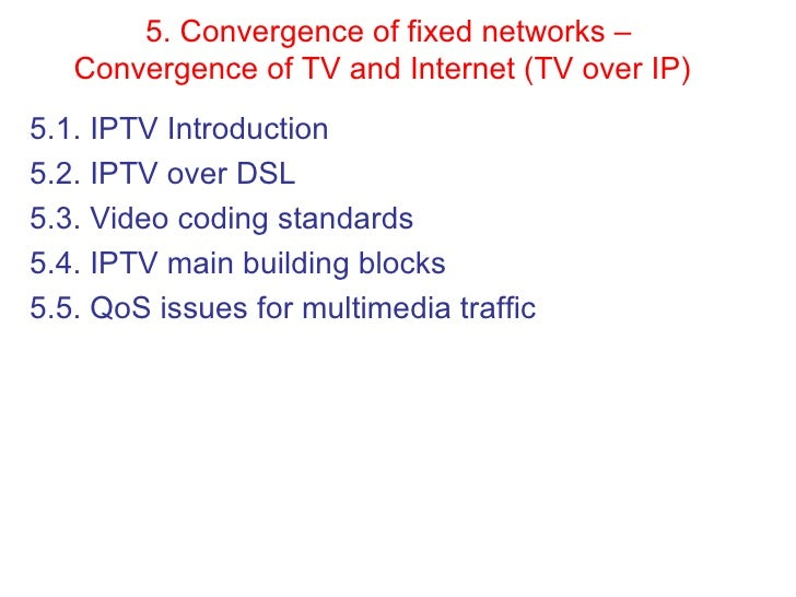 5. Convergence of fixed networks – Convergence of TV and Internet (TV over IP)   <ul><li>5.1. IPTV   Introduction  </li></...