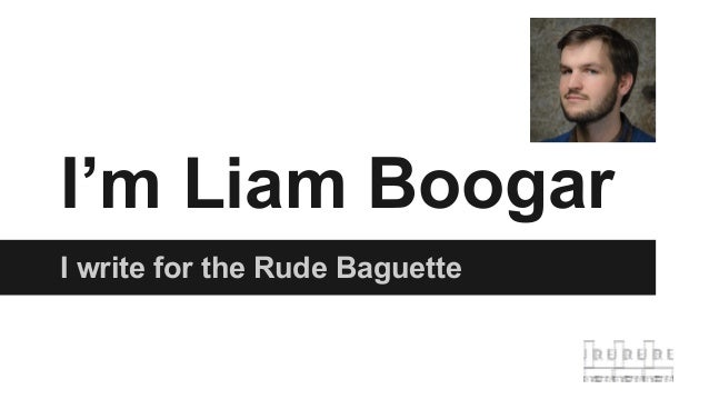 I'm Liam Boogar I write for the Rude Baguette