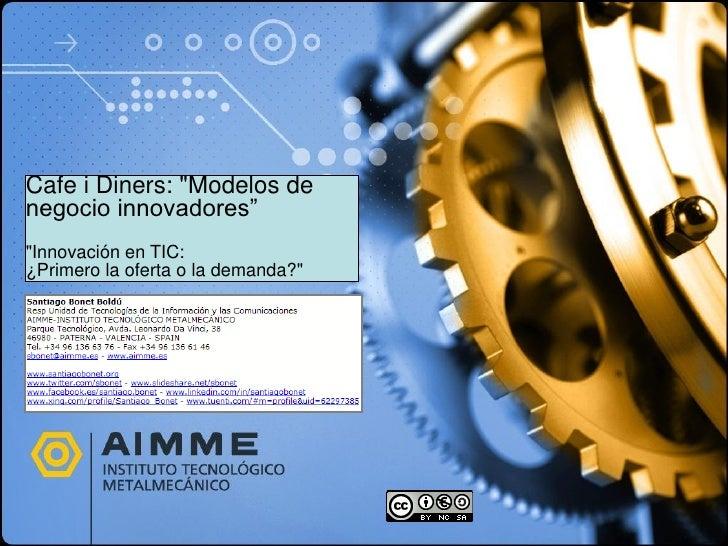"""Cafe i Diners: """"Modelos de negocio innovadores"""" """"Innovación en TIC: ¿Primero la oferta o la demanda?"""""""