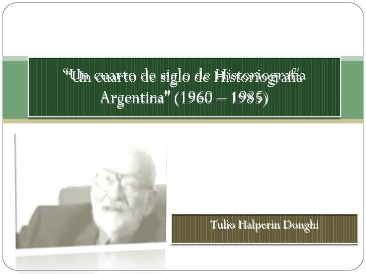 """Tulio Halperin Donghi """" Un cuarto de siglo de Historiografía Argentina"""" (1960 – 1985)"""