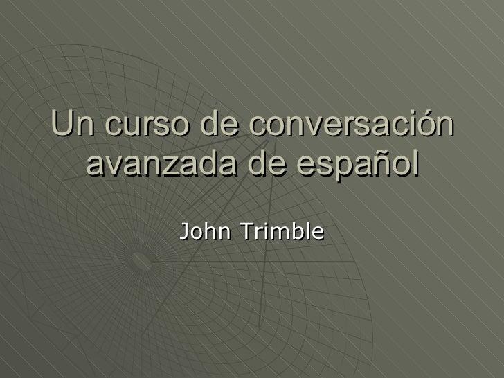 Un curso de conversación avanzada de español John Trimble
