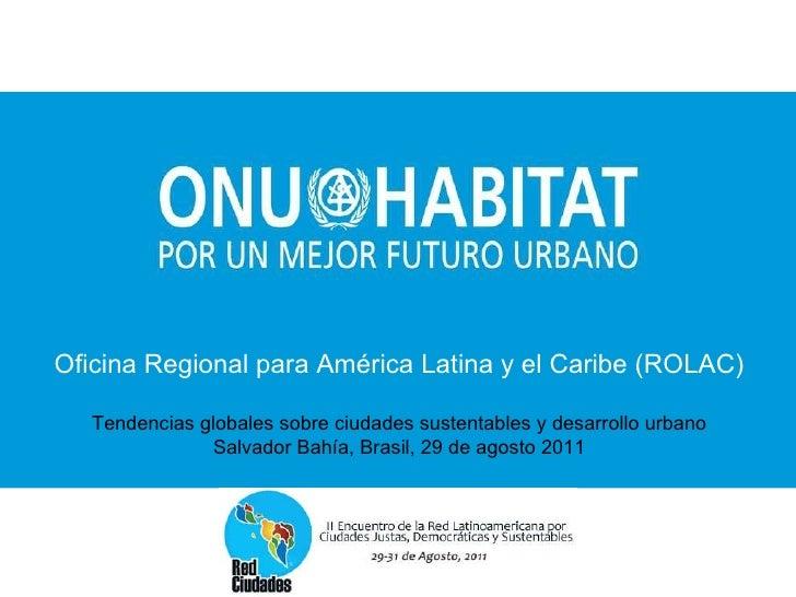Oficina Regional para América Latina y el Caribe (ROLAC) Tendencias globales sobre ciudades sustentables y desarrollo urba...