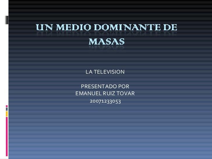 LA TELEVISION  PRESENTADO POR  EMANUEL RUIZ TOVAR  20071233053