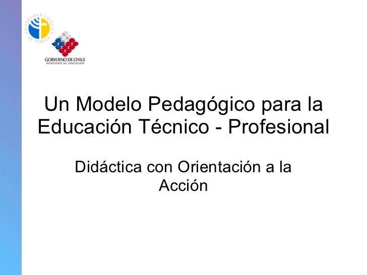 Un Modelo Pedagógico para la Educación Técnico - Profesional Didáctica con Orientación a la Acción