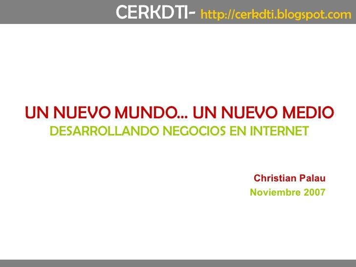 UN NUEVO MUNDO… UN NUEVO MEDIO DESARROLLANDO NEGOCIOS EN INTERNET Christian Palau Noviembre 2007