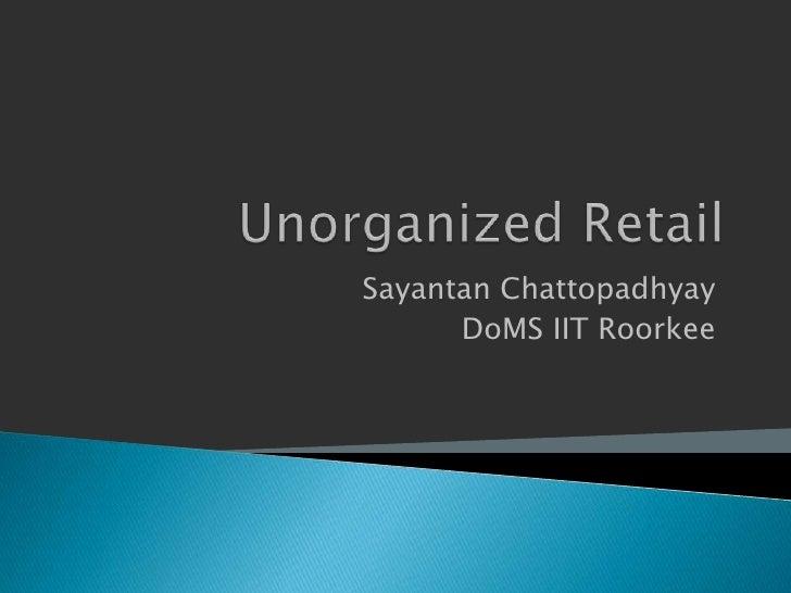 Unorganized Retail<br />Sayantan Chattopadhyay<br />DoMS IIT Roorkee<br />