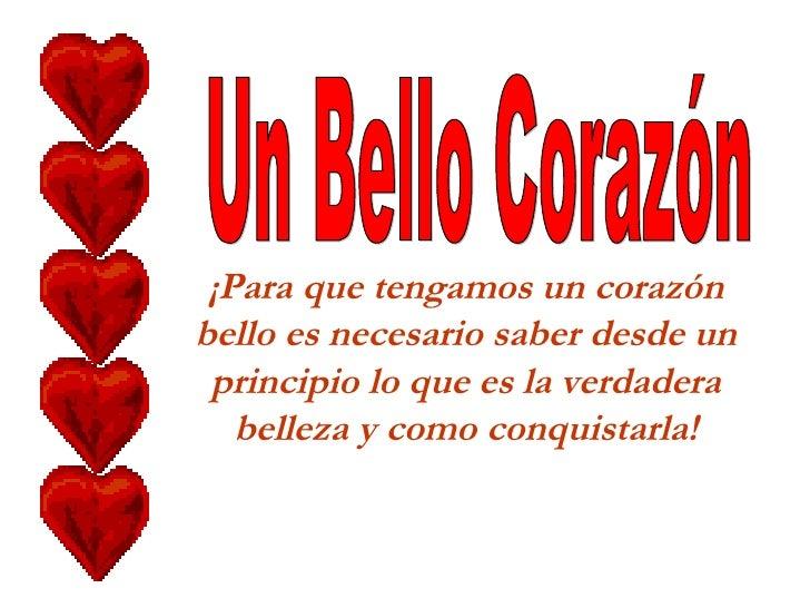 ¡Para que tengamos un corazón bello es necesario saber desde un principio lo que es la verdadera belleza y como conquistar...