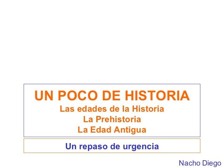 UN POCO DE HISTORIA Las edades de la Historia La Prehistoria La Edad Antigua Un repaso de urgencia Nacho Diego