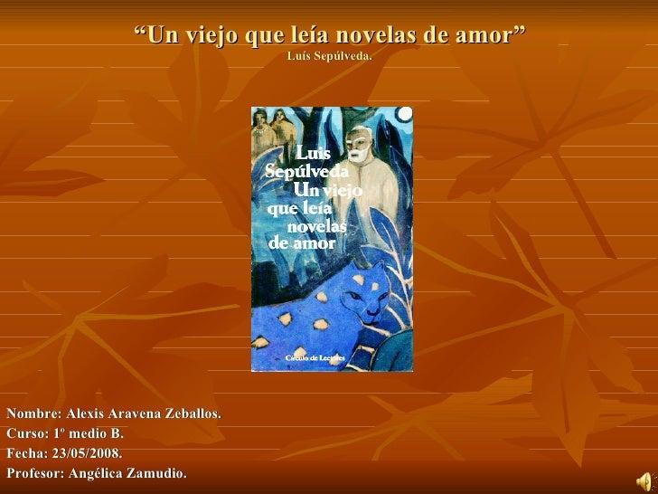 """ Un viejo que leía novelas de amor"" Luís Sepúlveda. <ul><li>Nombre: Alexis Aravena Zeballos. </li></ul><ul><li>Curso: 1º ..."
