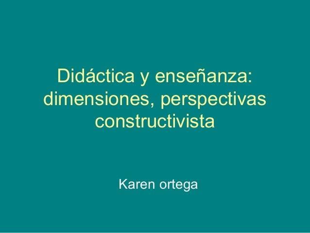 Didáctica y enseñanza: dimensiones, perspectivas constructivista Karen ortega
