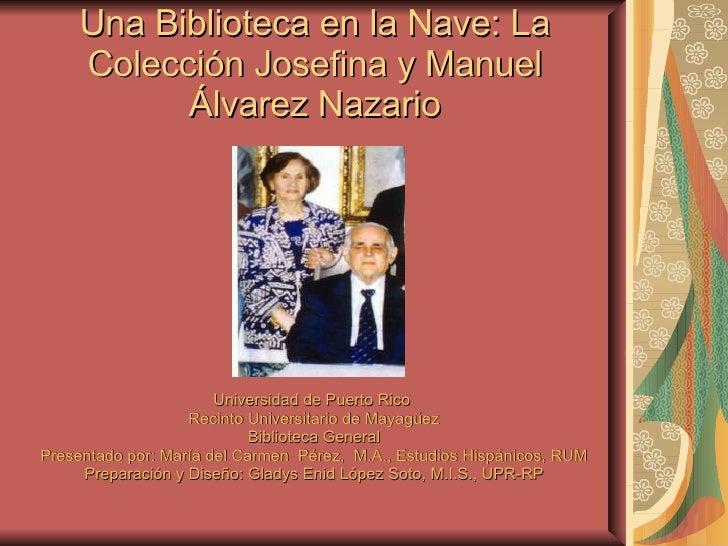 Una Biblioteca en la Nave: La Colección Josefina y Manuel  Álvarez Nazario <ul><li>Universidad de Puerto Rico  </li></ul><...