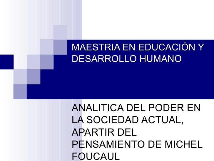 MAESTRIA EN EDUCACIÓN Y DESARROLLO HUMANO ANALITICA DEL PODER EN LA SOCIEDAD ACTUAL, APARTIR DEL PENSAMIENTO DE MICHEL FOU...