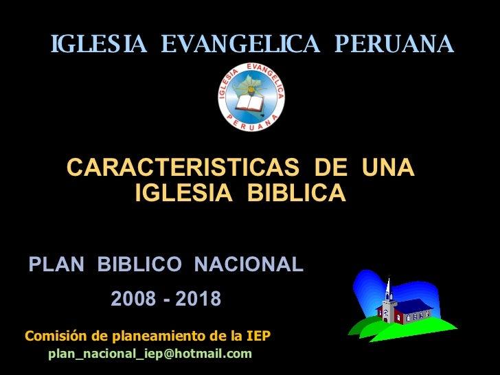 IGLESIA  EVANGELICA  PERUANA PLAN  BIBLICO  NACIONAL 2008 - 2018 Comisión de planeamiento de la IEP [email_address] CARACT...