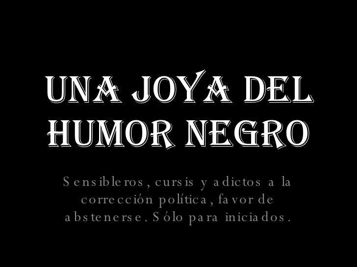Una Joya del Humor Negro Sensibleros, cursis y adictos a la corrección política, favor de abstenerse. Sólo para iniciados.