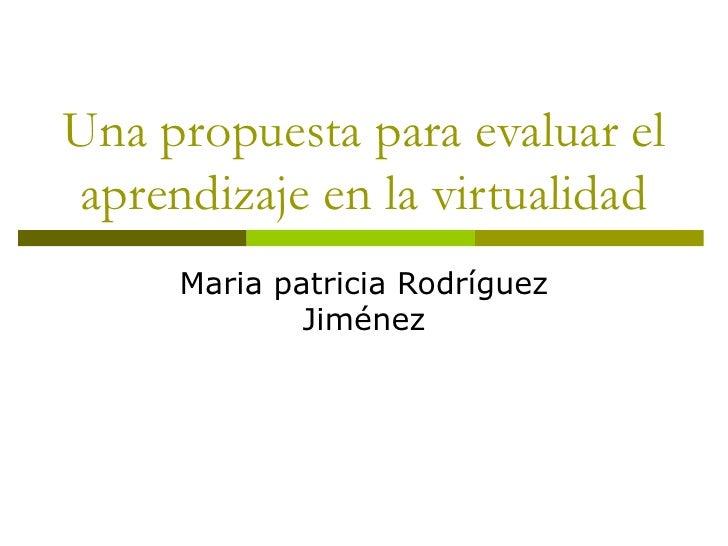 Una propuesta para evaluar el aprendizaje en la virtualidad Maria patricia Rodríguez Jiménez