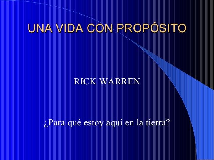 UNA VIDA CON PROPÓSITO <ul><li>RICK WARREN </li></ul><ul><li>¿Para qué estoy aquí en la tierra? </li></ul>
