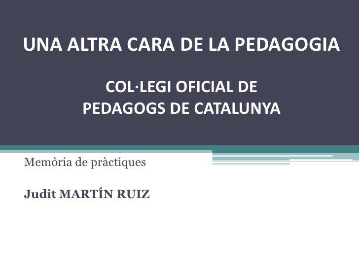 UNA ALTRA CARA DE LA PEDAGOGIACOL·LEGI OFICIAL DE PEDAGOGS DE CATALUNYA<br />Memòria de pràctiques<br />Judit MARTÍN RUIZ<...