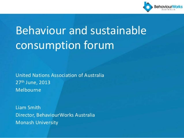 Behaviour and sustainable consumption forum United Nations Association of Australia 27th June, 2013 Melbourne Liam Smith D...