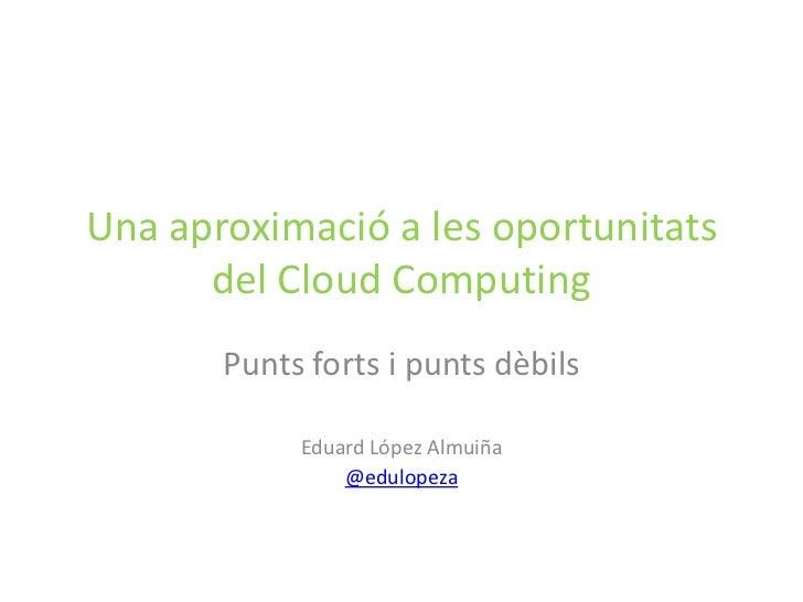 Una aproximació a les oportunitats      del Cloud Computing       Punts forts i punts dèbils            Eduard López Almui...