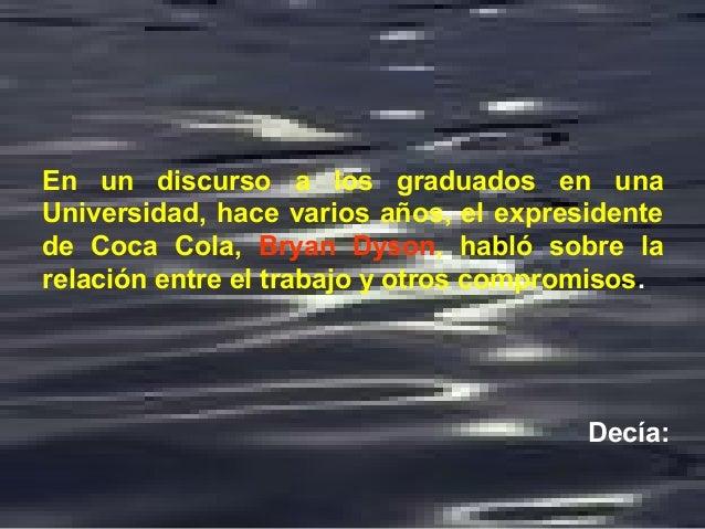 En un discurso a los graduados en una Universidad, hace varios años, el expresidente de Coca Cola, Bryan Dyson, habló sobr...