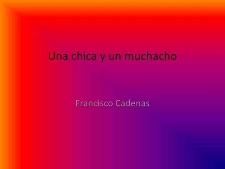 Una chica y un muchacho      <br />Francisco Cadenas<br />