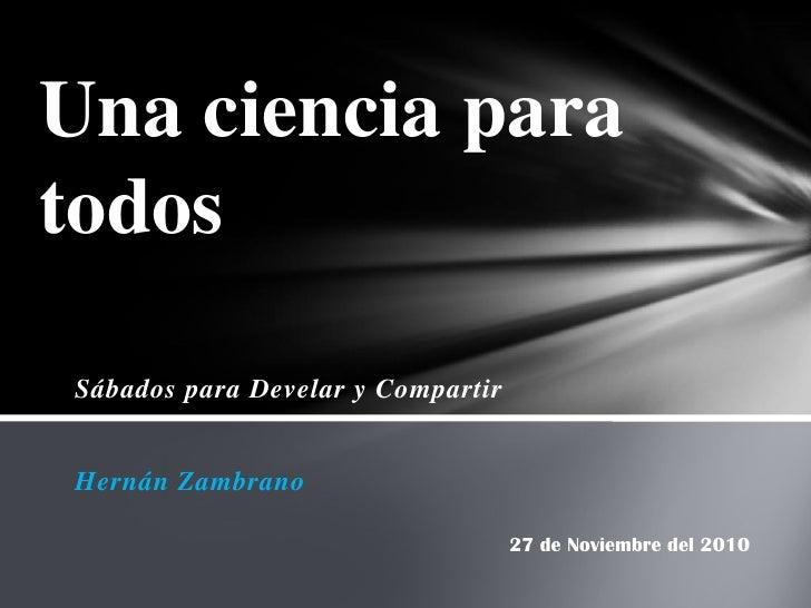 Una ciencia paratodosSábados para Develar y CompartirHernán Zambrano                                   27 de Noviembre del...
