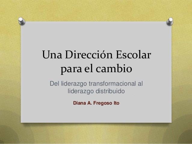 Una Dirección Escolar para el cambio Del liderazgo transformacional al liderazgo distribuido Diana A. Fregoso Ito