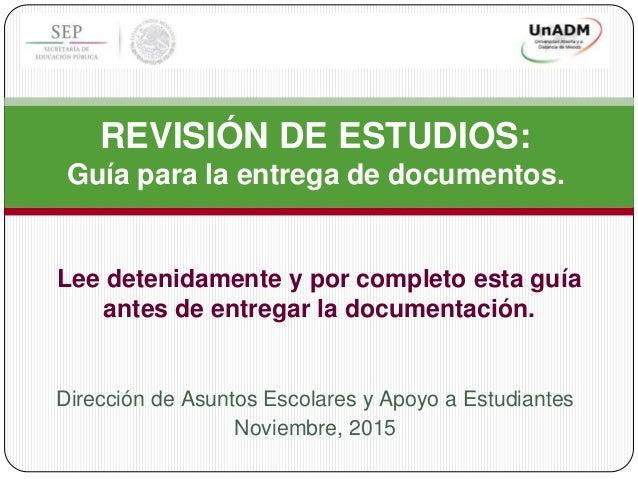 Dirección de Asuntos Escolares y Apoyo a Estudiantes Noviembre, 2015 REVISIÓN DE ESTUDIOS: Guía para la entrega de documen...