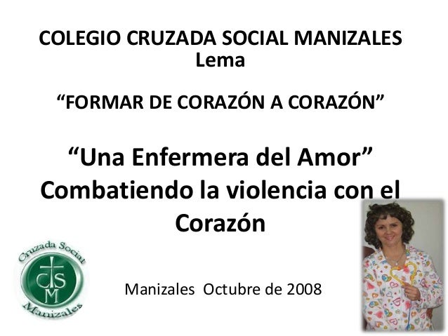 """""""Una Enfermera del Amor"""" Combatiendo la violencia con el Corazón Manizales Octubre de 2008 COLEGIO CRUZADA SOCIAL MANIZALE..."""