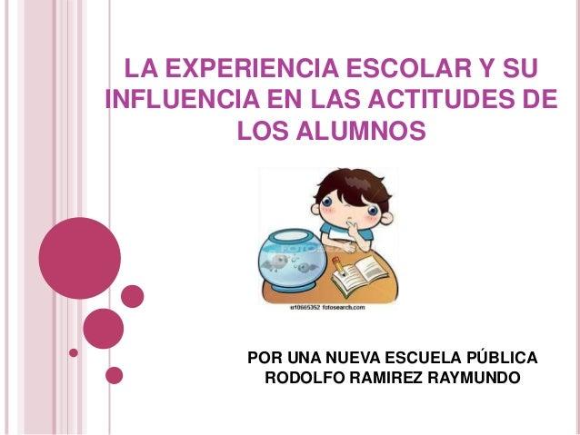 LA EXPERIENCIA ESCOLAR Y SU INFLUENCIA EN LAS ACTITUDES DE LOS ALUMNOS  POR UNA NUEVA ESCUELA PÚBLICA RODOLFO RAMIREZ RAYM...