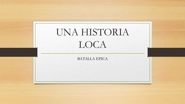 UNA HISTORIA LOCA BATALLA EPICA