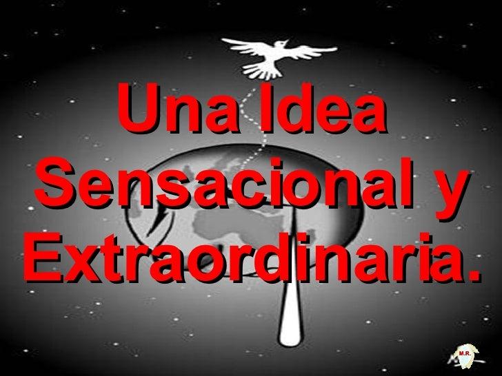 Una Idea Sensacional y Extraordinaria. M.R.