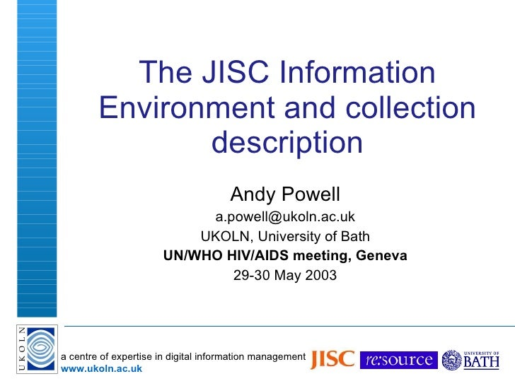 The JISC Information Environment and collection description Andy Powell [email_address] UKOLN, University of Bath UN/WHO H...