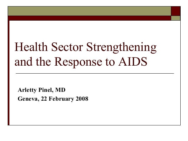 Health Sector Strengthening and the Response to AIDS Arletty Pinel, MD Geneva, 22 February 2008