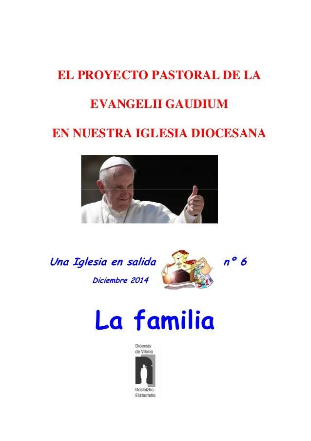 Una Iglesia en salida nº 6 Diciembre 2014 La familia EL PROYECTO PASTORAL DE LA EVANGELII GAUDIUM EN NUESTRA IGLESIA DIOCE...
