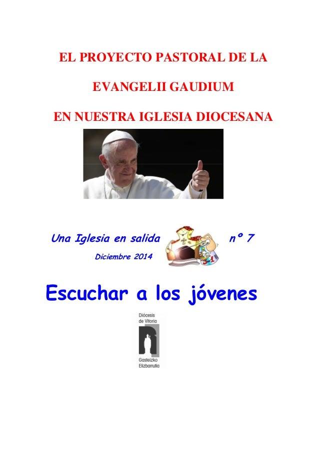 Una Iglesia en salida nº 7 Diciembre 2014 Escuchar a los jóvenes EL PROYECTO PASTORAL DE LA EVANGELII GAUDIUM EN NUESTRA I...