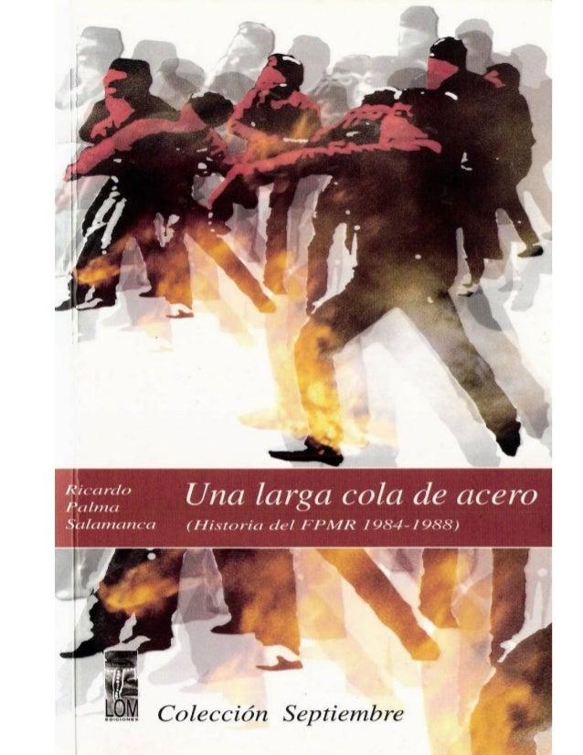 Ricardo Palma Salamanca UNA LARGA COLA DE ACERO (Historias del FPMR 1984-1988) Gracias a todos los que nos cooperan y ayud...