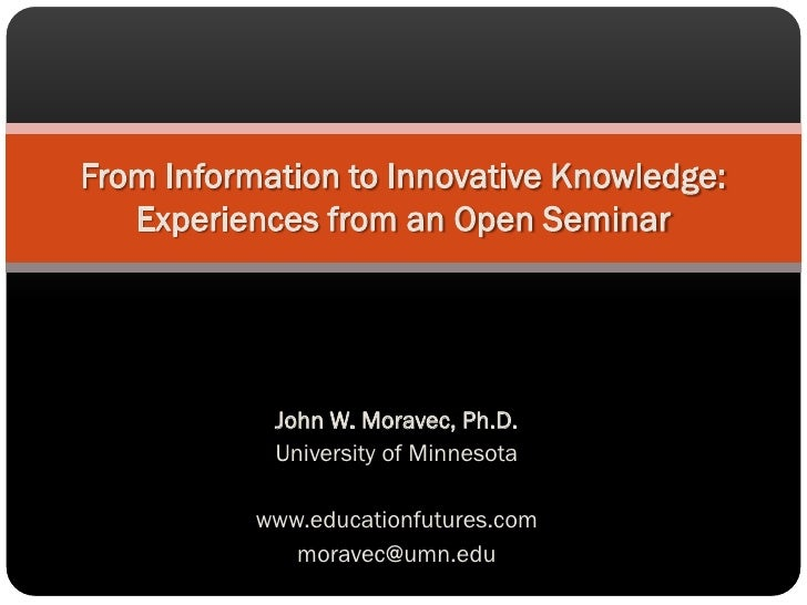 From Information to Innovative Knowledge:    Experiences from an Open Seminar                 John W. Moravec, Ph.D.      ...