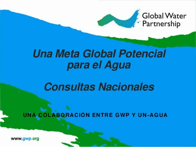 Una Meta Global Potencial para el Agua Consultas Nacionales U N A C O L A B O RA CIÓN EN T R E G W P Y U N - A G U A