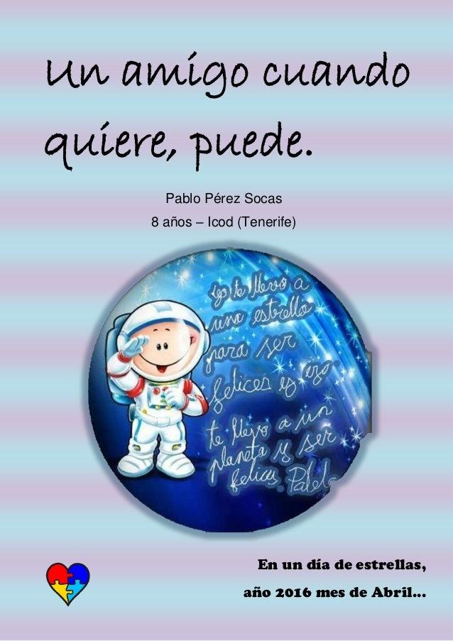 Un amigo cuando quiere, puede. Pablo Pérez Socas 8 años – Icod (Tenerife) En un día de estrellas, año 2016 mes de Abril...