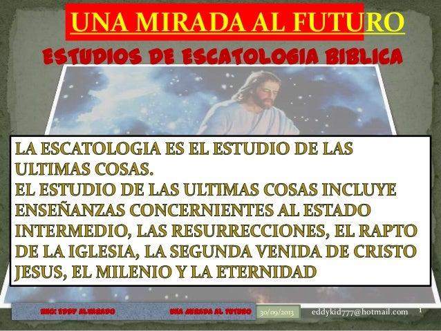 UNA MIRADA AL FUTURO ESTUDIOS DE ESCATOLOGIA BIBLICA 30/09/2013 1HNO: EDDY ALVARADO UNA MIRADA AL FUTURO eddykid777@hotmai...