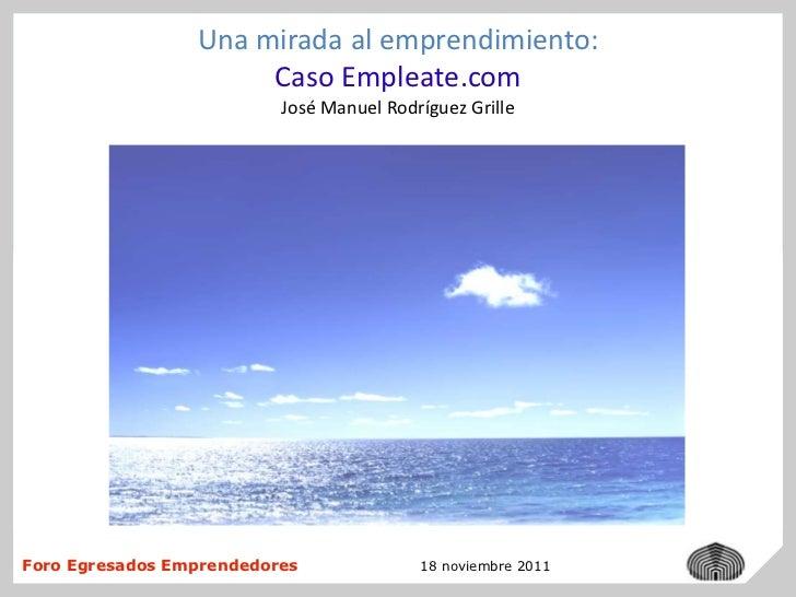 Una mirada al emprendimiento:                      Caso Empleate.com                          José Manuel Rodríguez Grille...
