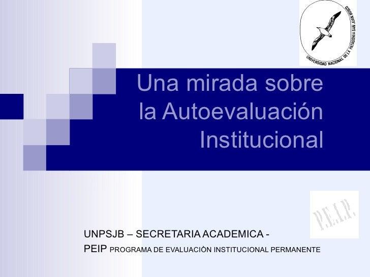 Una mirada sobre la Autoevaluación Institucional UNPSJB – SECRETARIA ACADEMICA -  PEIP  PROGRAMA DE EVALUACIÒN INSTITUCION...