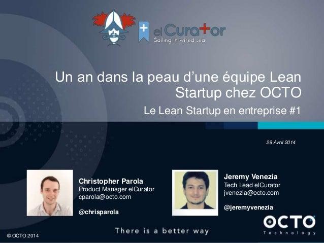 1 © OCTO 2014© OCTO 2014 Un an dans la peau d'une équipe Lean Startup chez OCTO Le Lean Startup en entreprise #1 Christoph...