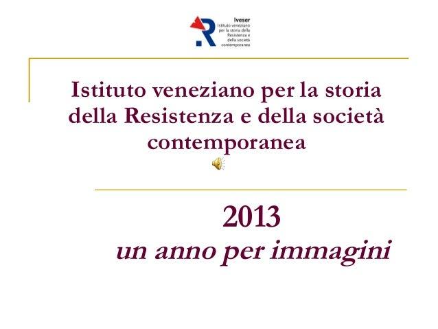 Istituto veneziano per la storia della Resistenza e della società contemporanea 2013 un anno per immagini